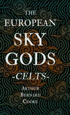 The European Sky Gods - Celts (Folklore History Series) by Arthur Bernard Cooke