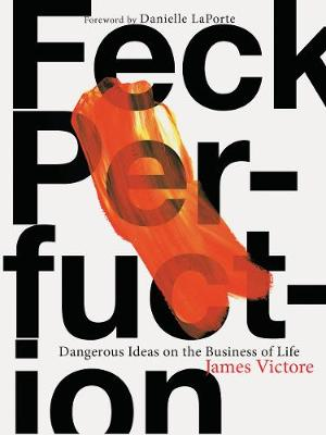 Feck Perfuction: Dangerous Ideas on the Business of Life by James Victore
