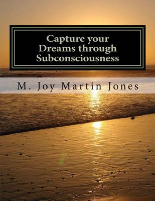 Capture Your Dreams Through Subconsciousness by M Joy Martin Jones