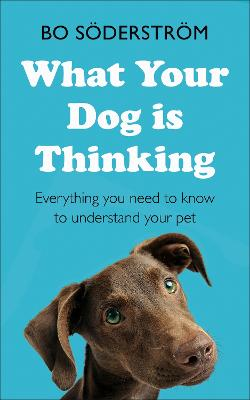What Your Dog Is Thinking: Everything you need to know to understand your pet by Bo Soderstrom