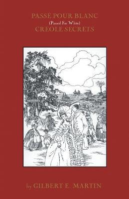 Passe Pour Blanc: Creole Secrets by GILBERT MARTIN