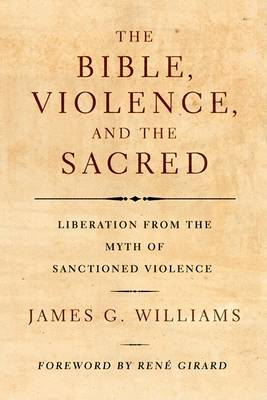 The Bible, Violence, and the Sacred: Liberation from the Myth of Sanctioned Violence by James G Williams