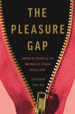 The Pleasure Gap: American Women and the Unfinished Sexual Revolution by Katherine Rowland