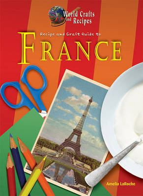 Recipe and Craft Guide to France by Amelia LaRoche