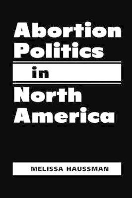 Abortion Politics in North America by Melissa Haussman