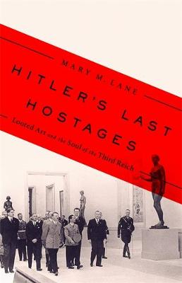 Hitler's Last Hostages: Looted Art and the Soul of the Third Reich by Mary M. Lane
