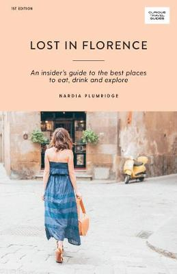Lost in Florence: An insider's guide to the best places to eat, drink and explore by Nardia Plumridge