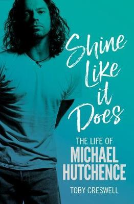 Shine Like it Does: The Life of Michael Hutchence by Toby Creswell