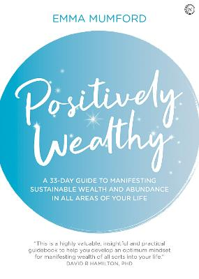 Positively Wealthy: A 33-day guide to manifesting sustainable wealth and abundance in all areas of your life by Emma Mumford