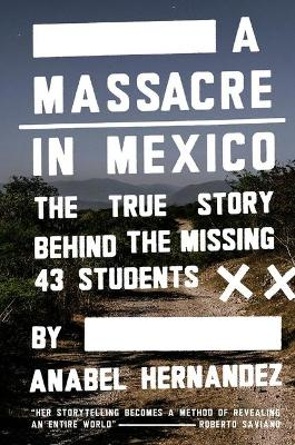 A Massacre in Mexico: The True Story Behind the Missing Forty Three Students by Anabel Hernandez