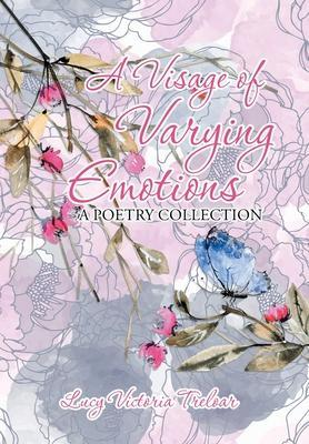 A Visage of Varying Emotions: A Poetry Collection by Lucy Treloar