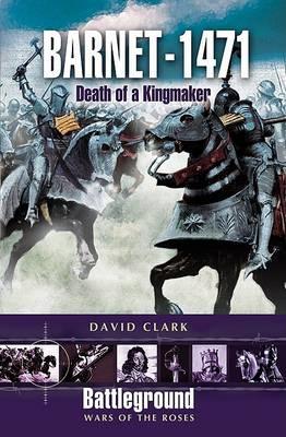 Barnet - 1471: Death of the Kingmaker by David Clark