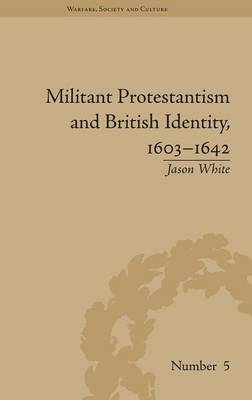 Militant Protestantism and British Identity, 1603-1642 by Jason White