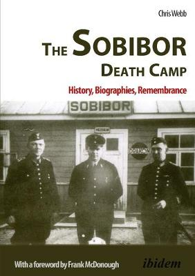 The Sobibor Death Camp - History, Biographies, Remembrance by Chris Webb