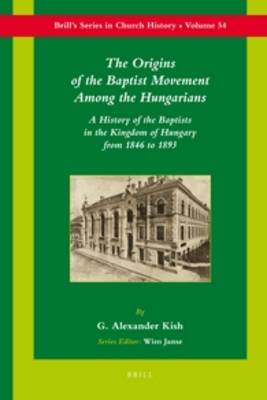 The Origins of the Baptist Movement Among the Hungarians by George Alex Kish