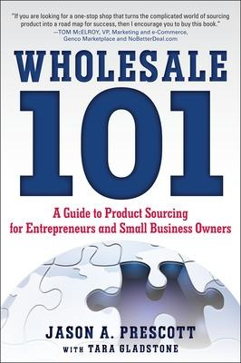 Wholesale 101: A Guide to Product Sourcing for Entrepreneurs and Small Business Owners by Jason Prescott