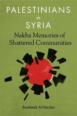 Palestinians in Syria: Nakba Memories of Shattered Communities by Anaheed Al-Hardan