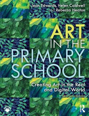 Art in the Primary School: Creating Art in the Real and Digital World by Jean Edwards