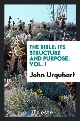 The Bible: Its Structure and Purpose, Vol. I by John Urquhart