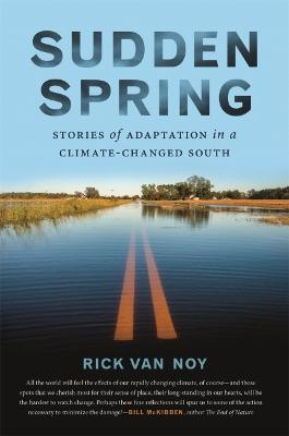 Sudden Spring: Stories of Adaptation in a Climate-Changed South by Rick Van Noy