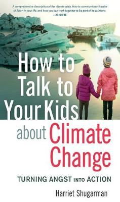 How to Talk to Your Kids About Climate Change: Turning Angst into Action by Harriet Shugarman