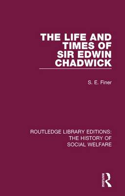 The Life and Times of Sir Edwin Chadwick by S. E. Finer