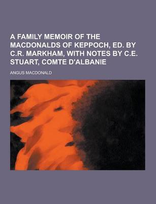A Family Memoir of the Macdonalds of Keppoch, Ed. by C.R. Markham, with Notes by C.E. Stuart, Comte D'Albanie by Angus Etc MacDonald
