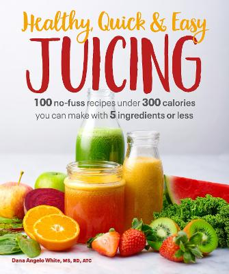 Healthy, Quick & Easy Juicing: 100 No-Fuss Recipes Under 300 Calories You Can Make with 5 Ingredients book