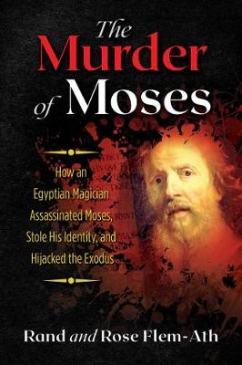 The Murder of Moses: How an Egyptian Magician Assassinated Moses, Stole His Identity, and Hijacked the Exodus by Rand Flem-Ath
