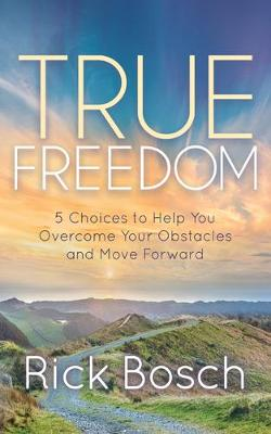 True Freedom: 5 Choices to Help You Overcome Your Obstacles and Move Forward by Rick Bosch