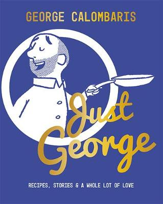 Just George: Recipes, Stories & A Whole Lot of Love by George Calombaris