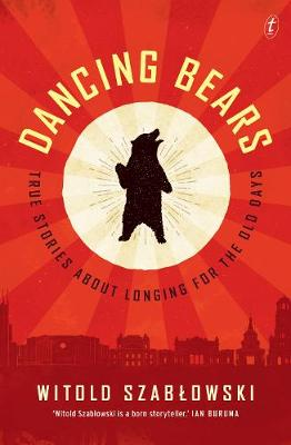 Dancing Bears: True Stories about Longing for the Old Days by Witold Szablowski
