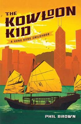 The Kowloon Kid: A Hong Kong Childhood by Phil Brown