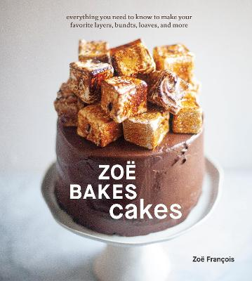 Zoe Bakes Cakes: Everything You Need to Know to Make Your Favorite Layers, Bundts, Loaves, and More: A Baking Book book