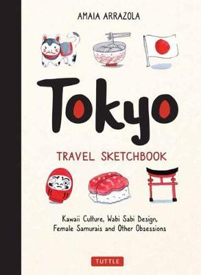 Tokyo Travel Sketchbook: Kawaii Culture, Wabi Sabi Design, Female Samurais and Other Obsessions by Amaia Arrazola