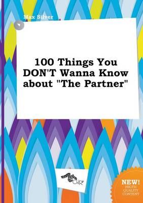 100 Things You Don't Wanna Know about the Partner by Max Silver