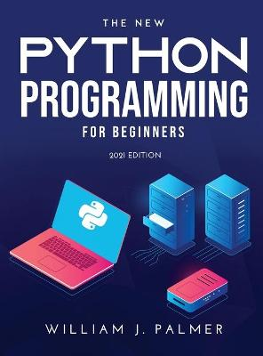 The New Python Programming for Beginners: 2021 Edition by William J Palmer