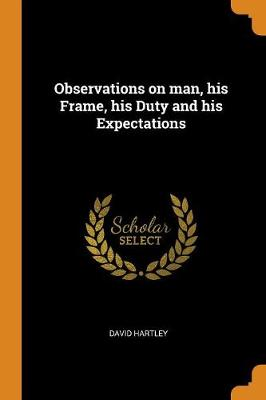 Observations on Man, His Frame, His Duty and His Expectations by David Hartley