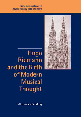 Hugo Riemann and the Birth of Modern Musical Thought by Alexander Rehding