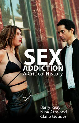 Sex Addiction - a Critical History by Barry Reay