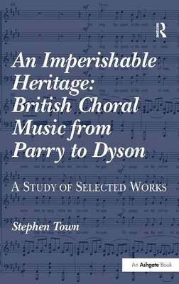 An Imperishable Heritage: British Choral Music from Parry to Dyson by Stephen Town