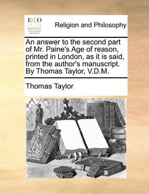 An Answer to the Second Part of Mr. Paine's Age of Reason, Printed in London, as It Is Said, from the Author's Manuscript. by Thomas Taylor, V.D.M. by Thomas Taylor