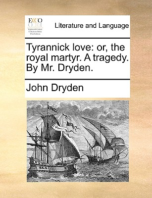 Tyrannick Love: Or, the Royal Martyr. a Tragedy. by Mr. Dryden. by John Dryden