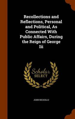 Recollections and Reflections, Personal and Political, as Connected with Public Affairs, During the Reign of George III by John Nicholls