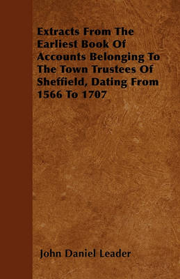 Extracts From The Earliest Book Of Accounts Belonging To The Town Trustees Of Sheffield, Dating From 1566 To 1707 by John Daniel Leader