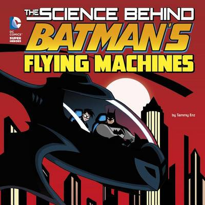 The Science Behind Batman's Flying Machines by Tammy Enz