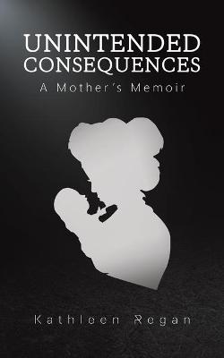 Unintended Consequences: A Mother's Memoir by Kathleen Regan