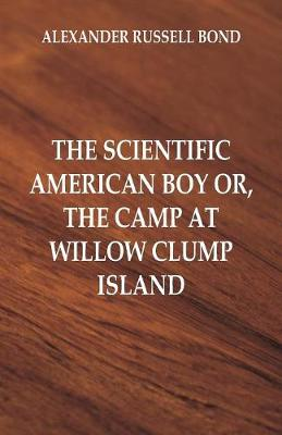 The Scientific American Boy: The Camp at Willow Clump Island by Alexander Russell Bond