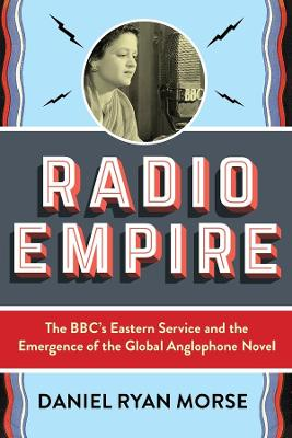 Radio Empire: The BBC's Eastern Service and the Emergence of the Global Anglophone Novel by Daniel Ryan Morse