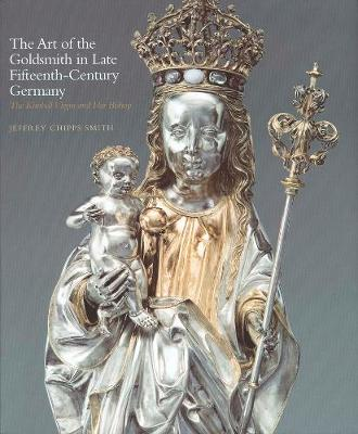 Art of the Goldsmith in Late Fifteenth-Century Germany by Jeffrey Chipps Smith